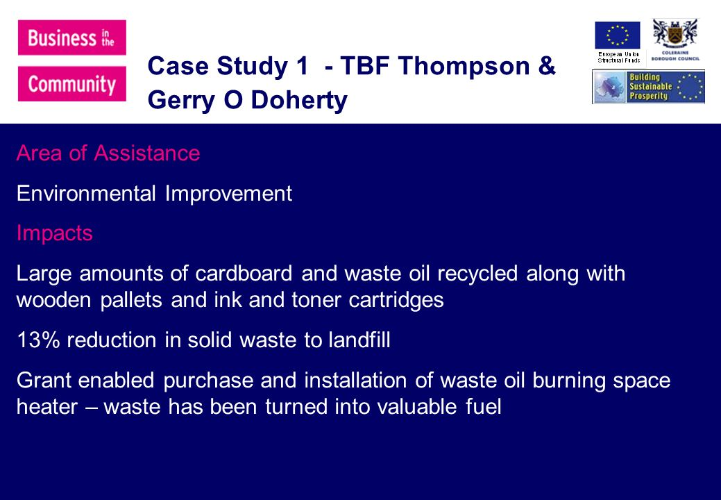 Case Study 1 - TBF Thompson & Gerry O Doherty Area of Assistance Environmental Improvement Impacts Large amounts of cardboard and waste oil recycled along with wooden pallets and ink and toner cartridges 13% reduction in solid waste to landfill Grant enabled purchase and installation of waste oil burning space heater – waste has been turned into valuable fuel