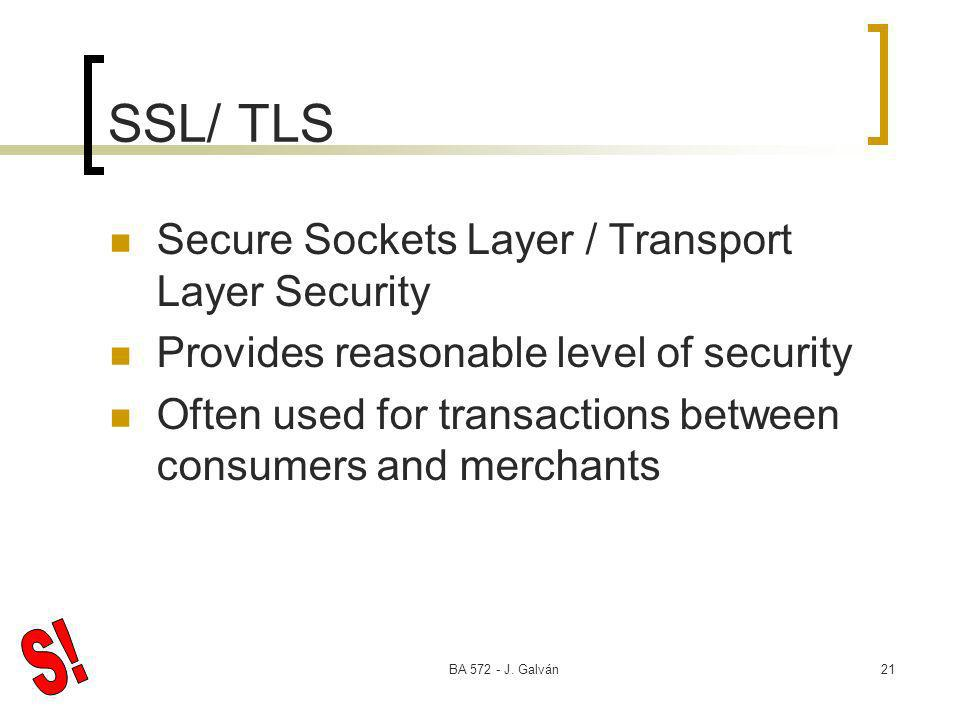 BA 572 - J. Galván21 SSL/ TLS Secure Sockets Layer / Transport Layer Security Provides reasonable level of security Often used for transactions betwee