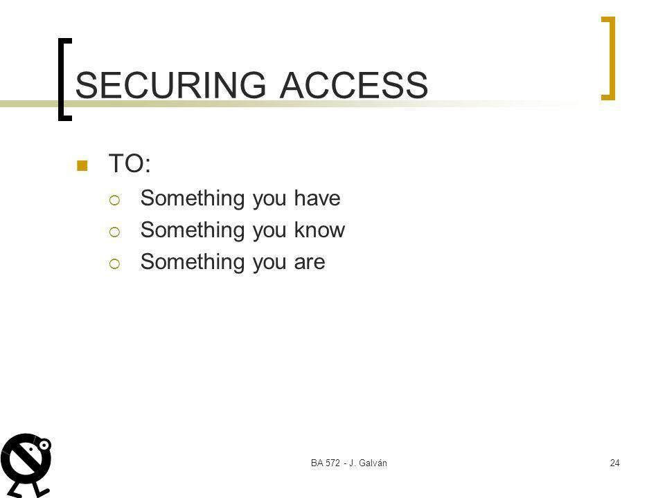 BA 572 - J. Galván24 SECURING ACCESS TO: Something you have Something you know Something you are