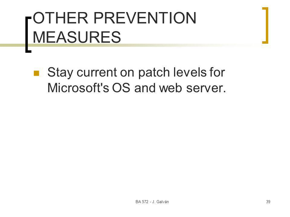 BA 572 - J. Galván39 OTHER PREVENTION MEASURES Stay current on patch levels for Microsoft's OS and web server.