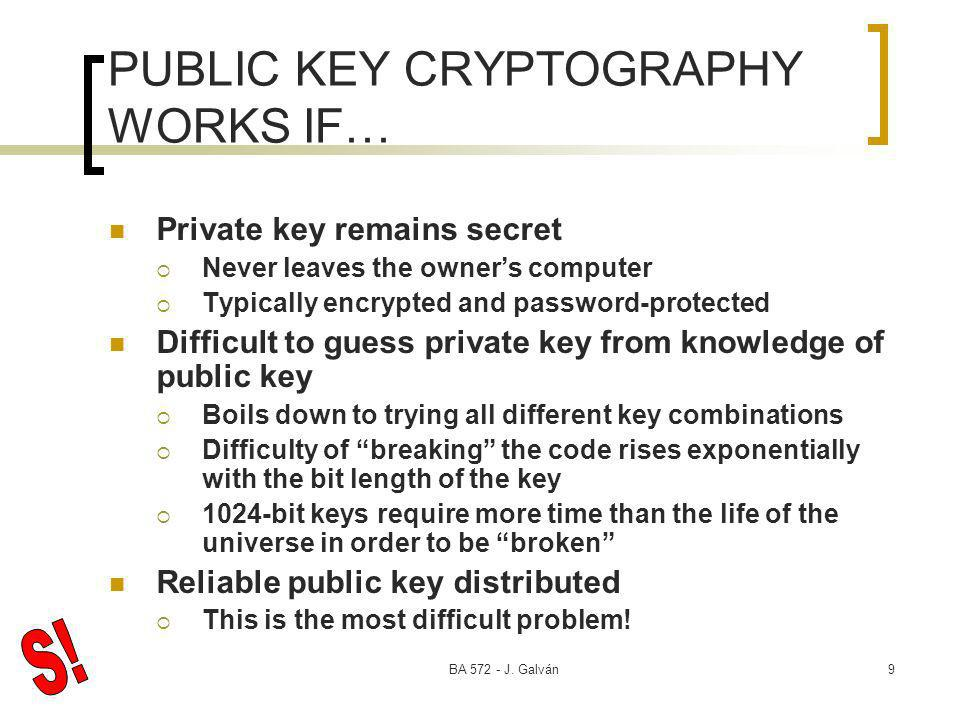 BA 572 - J. Galván9 PUBLIC KEY CRYPTOGRAPHY WORKS IF… Private key remains secret Never leaves the owners computer Typically encrypted and password-pro