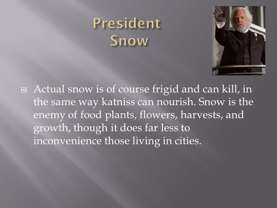 Actual snow is of course frigid and can kill, in the same way katniss can nourish. Snow is the enemy of food plants, flowers, harvests, and growth, th