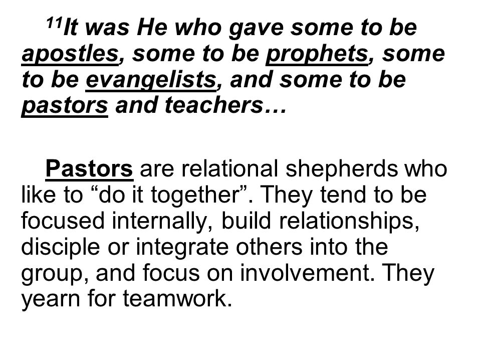 11 It was He who gave some to be apostles, some to be prophets, some to be evangelists, and some to be pastors and teachers… Pastors are relational shepherds who like to do it together.