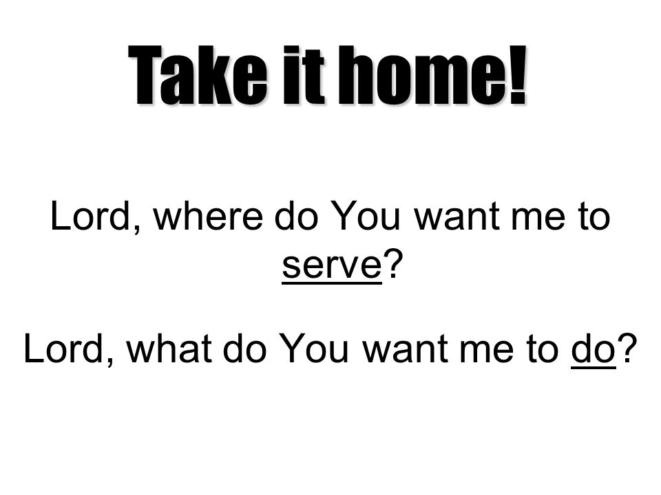 Lord, where do You want me to serve? Lord, what do You want me to do? Take it home!
