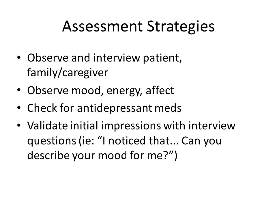 Assessment Strategies Observe and interview patient, family/caregiver Observe mood, energy, affect Check for antidepressant meds Validate initial impr
