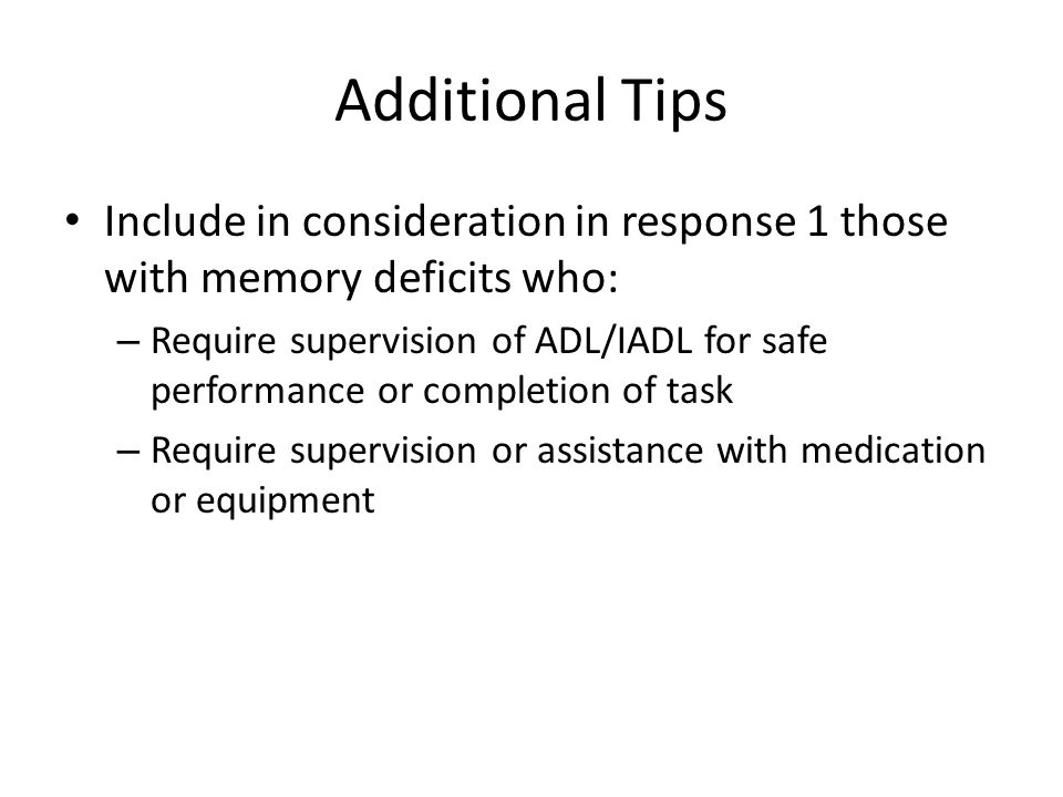 Additional Tips Include in consideration in response 1 those with memory deficits who: – Require supervision of ADL/IADL for safe performance or compl