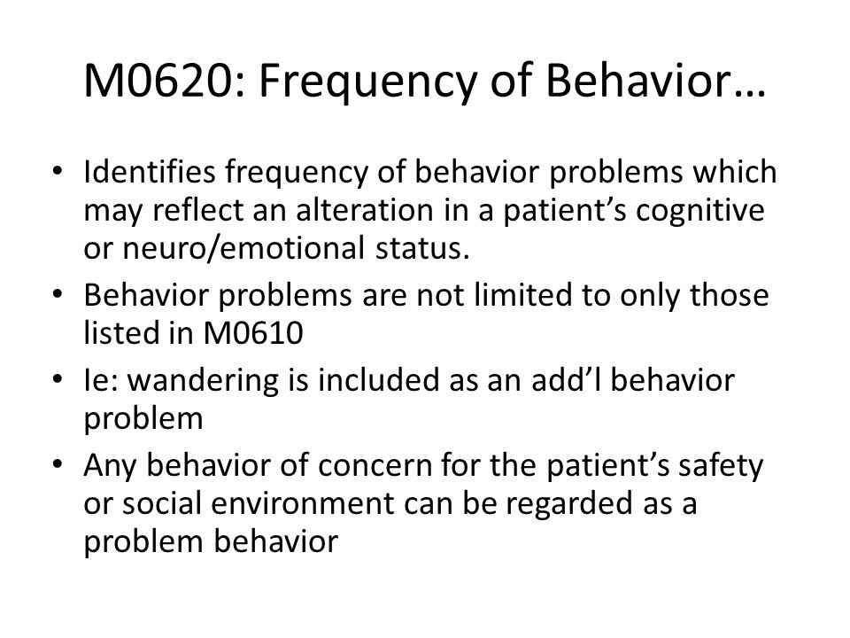 M0620: Frequency of Behavior… Identifies frequency of behavior problems which may reflect an alteration in a patients cognitive or neuro/emotional sta