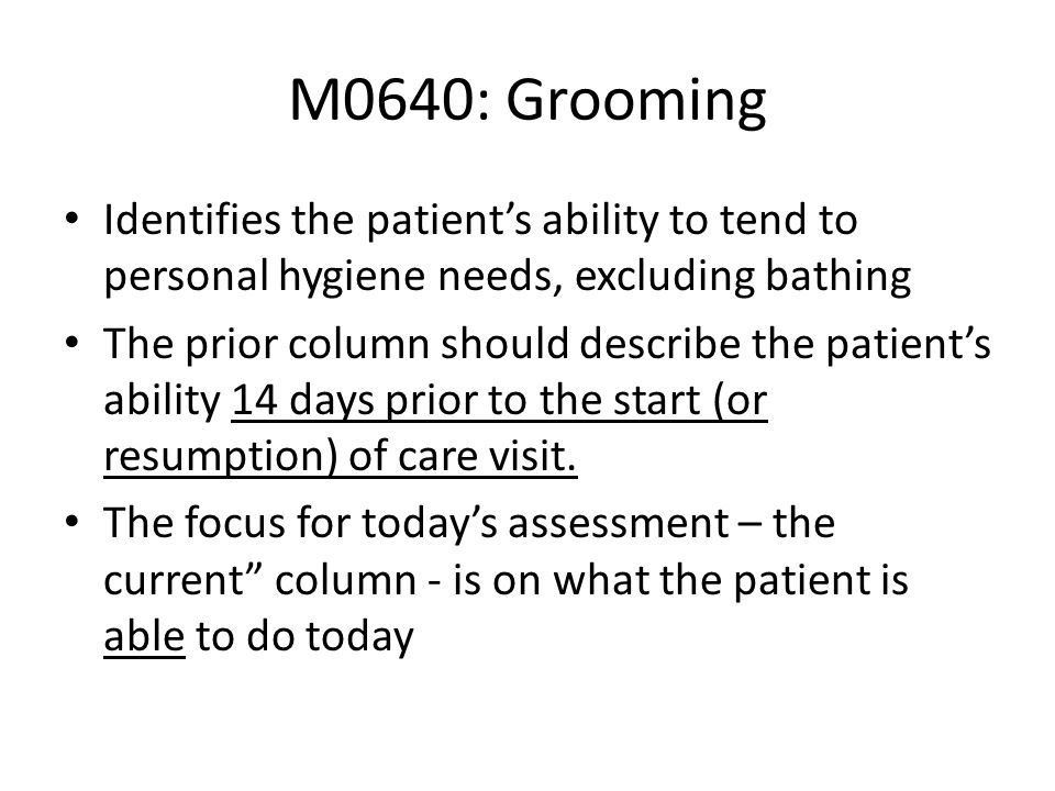 M0640: Grooming Identifies the patients ability to tend to personal hygiene needs, excluding bathing The prior column should describe the patients abi