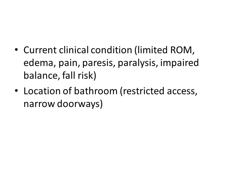 Current clinical condition (limited ROM, edema, pain, paresis, paralysis, impaired balance, fall risk) Location of bathroom (restricted access, narrow