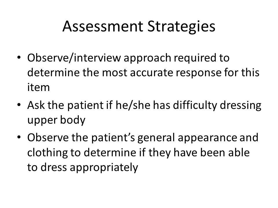 Assessment Strategies Observe/interview approach required to determine the most accurate response for this item Ask the patient if he/she has difficul