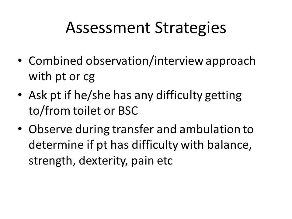 Assessment Strategies Combined observation/interview approach with pt or cg Ask pt if he/she has any difficulty getting to/from toilet or BSC Observe