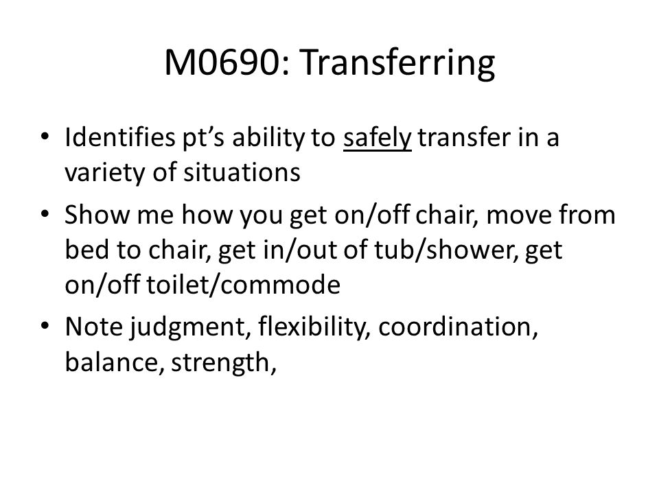 M0690: Transferring Identifies pts ability to safely transfer in a variety of situations Show me how you get on/off chair, move from bed to chair, get
