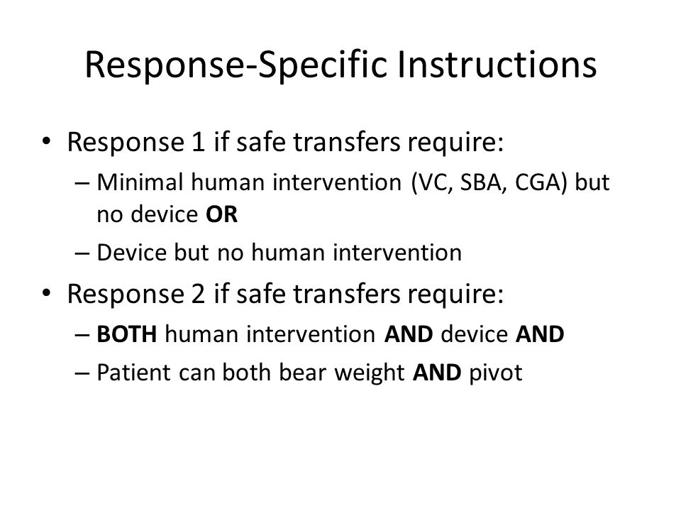 Response-Specific Instructions Response 1 if safe transfers require: – Minimal human intervention (VC, SBA, CGA) but no device OR – Device but no huma