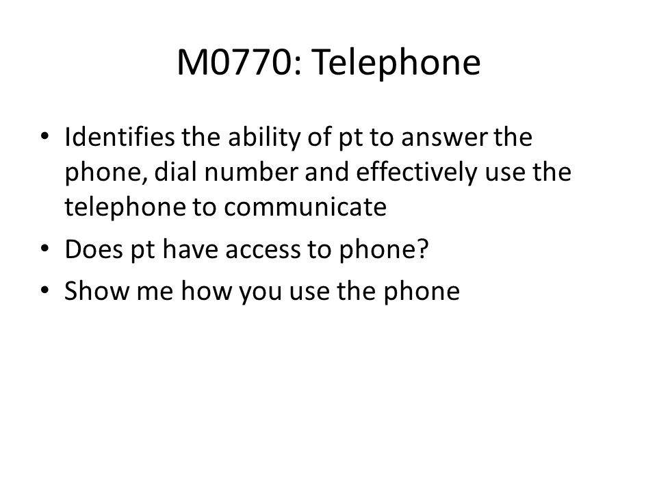 M0770: Telephone Identifies the ability of pt to answer the phone, dial number and effectively use the telephone to communicate Does pt have access to