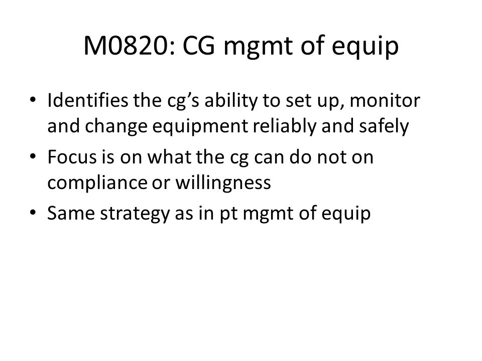 M0820: CG mgmt of equip Identifies the cgs ability to set up, monitor and change equipment reliably and safely Focus is on what the cg can do not on c