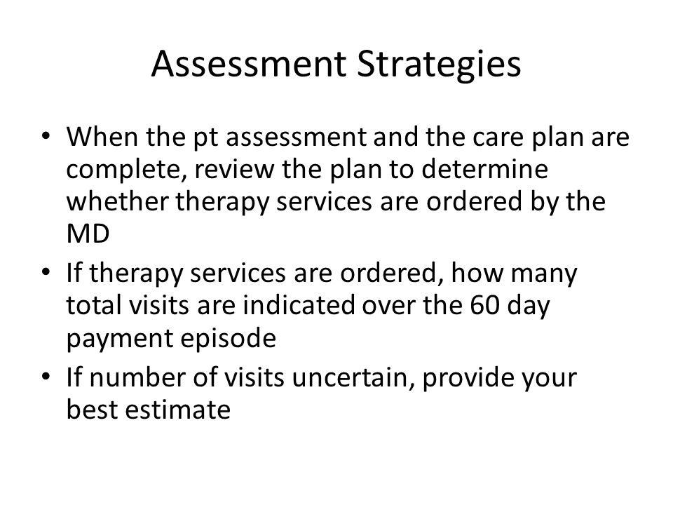 Assessment Strategies When the pt assessment and the care plan are complete, review the plan to determine whether therapy services are ordered by the