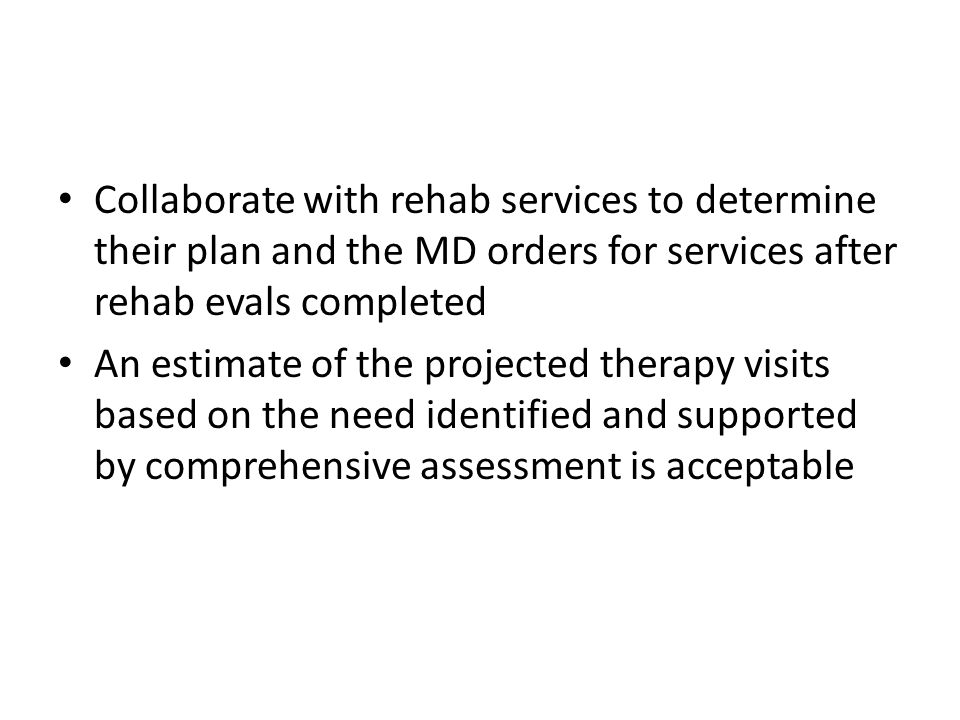 Collaborate with rehab services to determine their plan and the MD orders for services after rehab evals completed An estimate of the projected therap