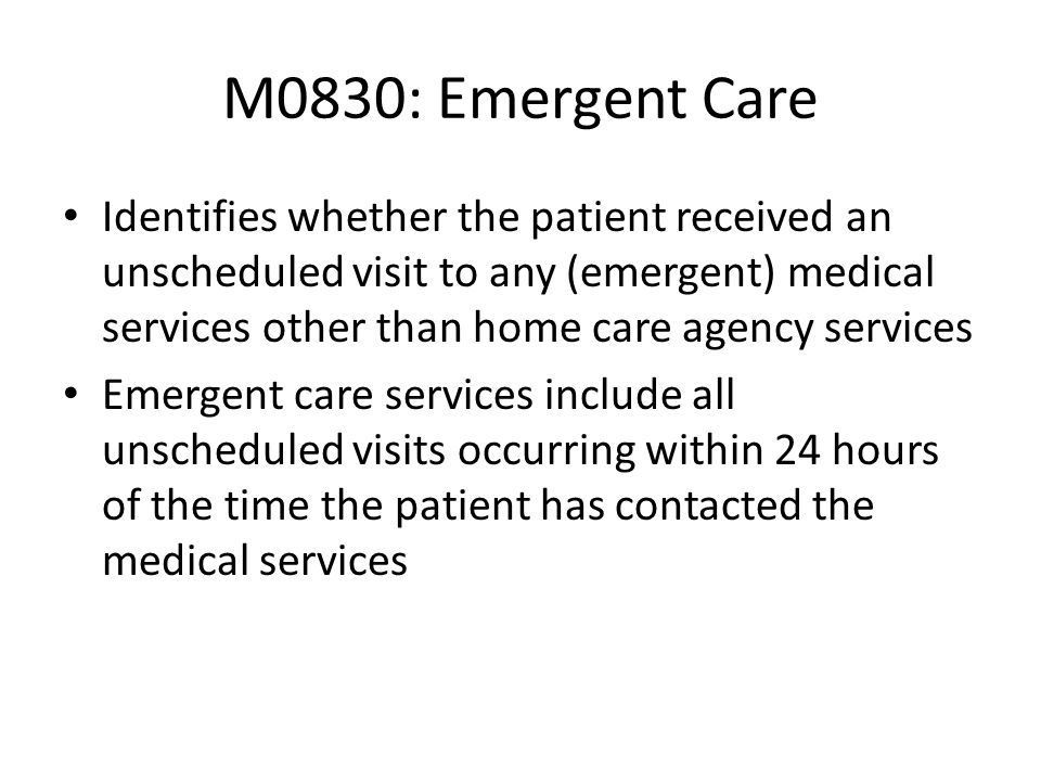 M0830: Emergent Care Identifies whether the patient received an unscheduled visit to any (emergent) medical services other than home care agency servi
