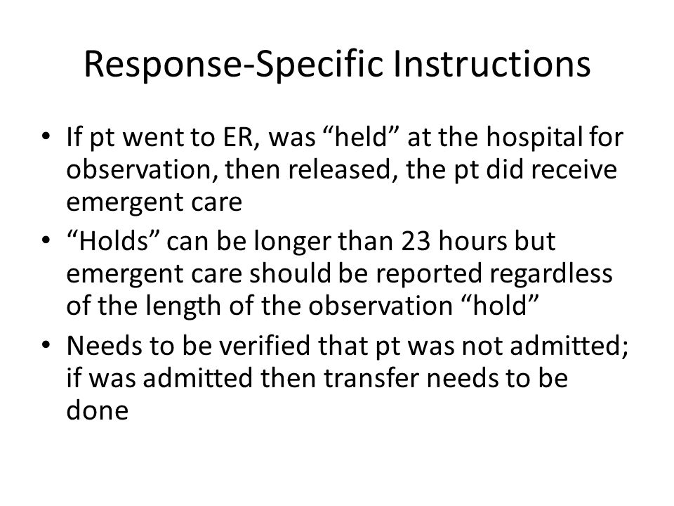 Response-Specific Instructions If pt went to ER, was held at the hospital for observation, then released, the pt did receive emergent care Holds can b