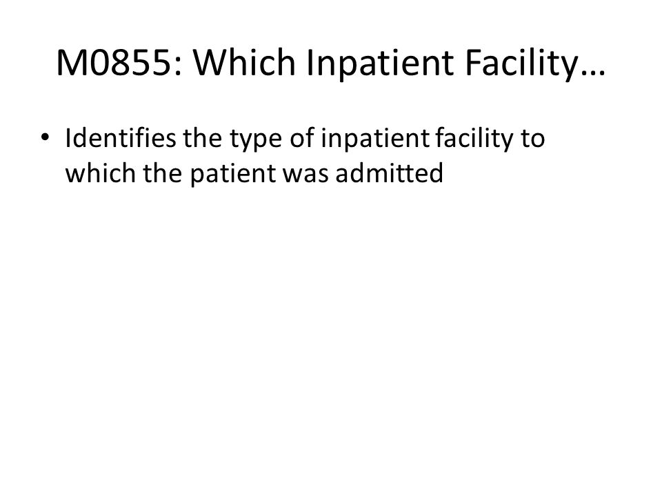 M0855: Which Inpatient Facility… Identifies the type of inpatient facility to which the patient was admitted