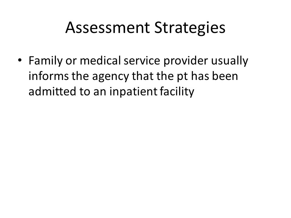 Assessment Strategies Family or medical service provider usually informs the agency that the pt has been admitted to an inpatient facility