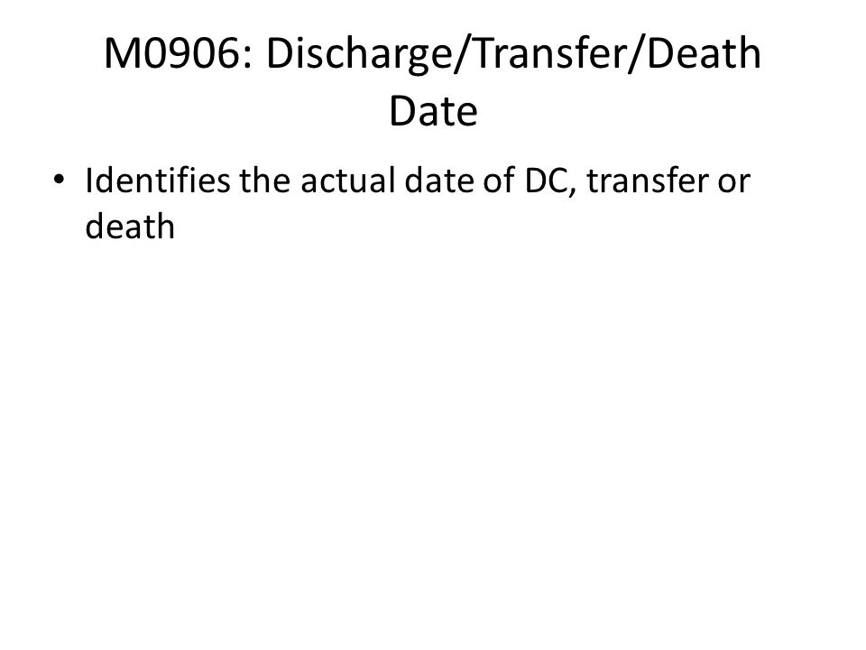M0906: Discharge/Transfer/Death Date Identifies the actual date of DC, transfer or death