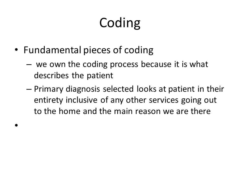 Coding Fundamental pieces of coding – we own the coding process because it is what describes the patient – Primary diagnosis selected looks at patient