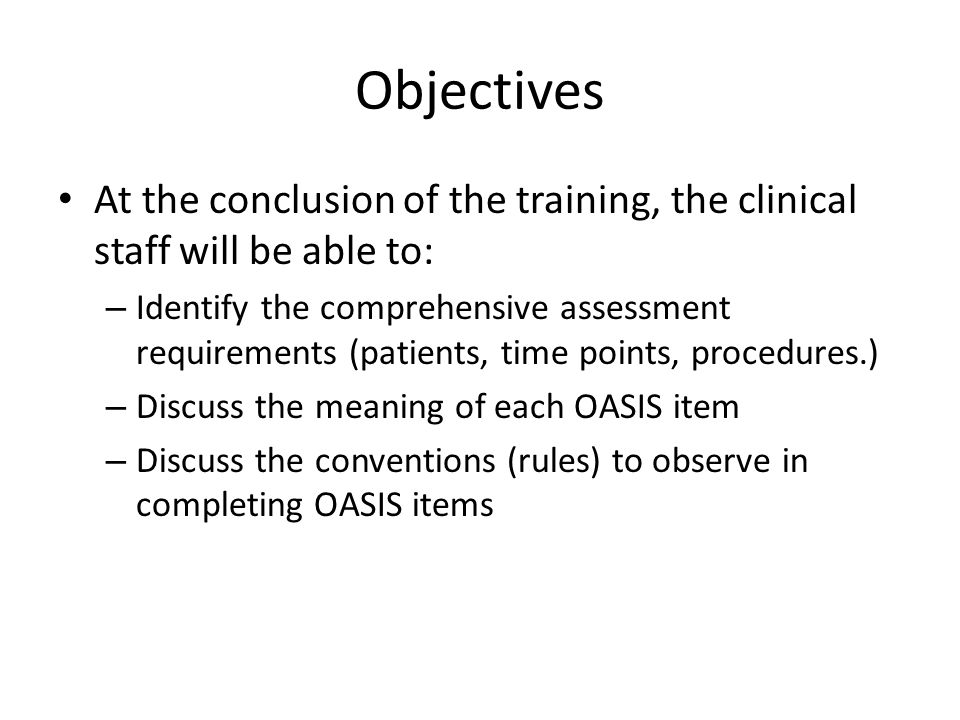 Objectives At the conclusion of the training, the clinical staff will be able to: – Identify the comprehensive assessment requirements (patients, time