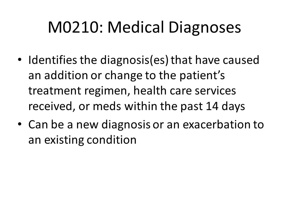 M0210: Medical Diagnoses Identifies the diagnosis(es) that have caused an addition or change to the patients treatment regimen, health care services r