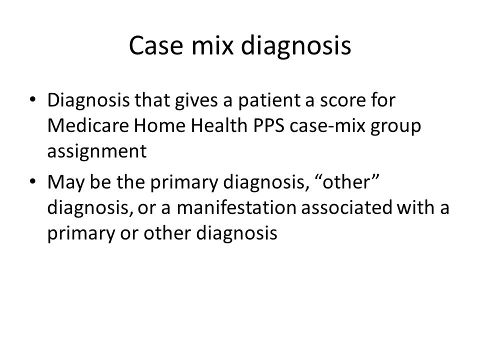 Case mix diagnosis Diagnosis that gives a patient a score for Medicare Home Health PPS case-mix group assignment May be the primary diagnosis, other d