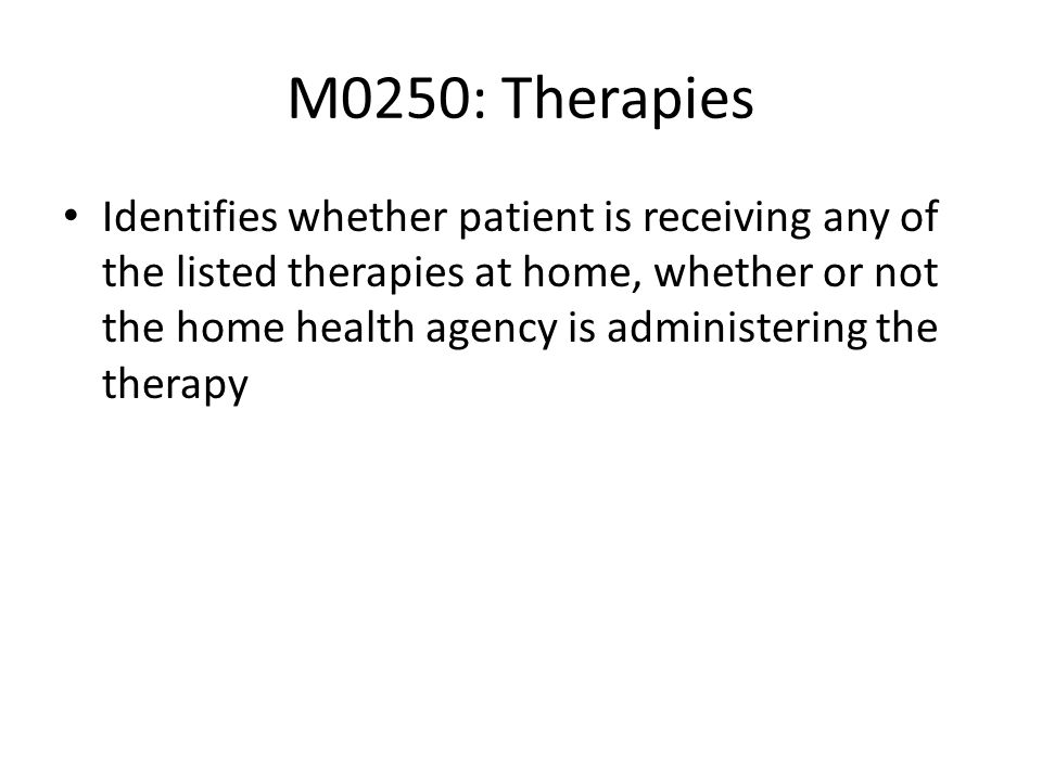 M0250: Therapies Identifies whether patient is receiving any of the listed therapies at home, whether or not the home health agency is administering t