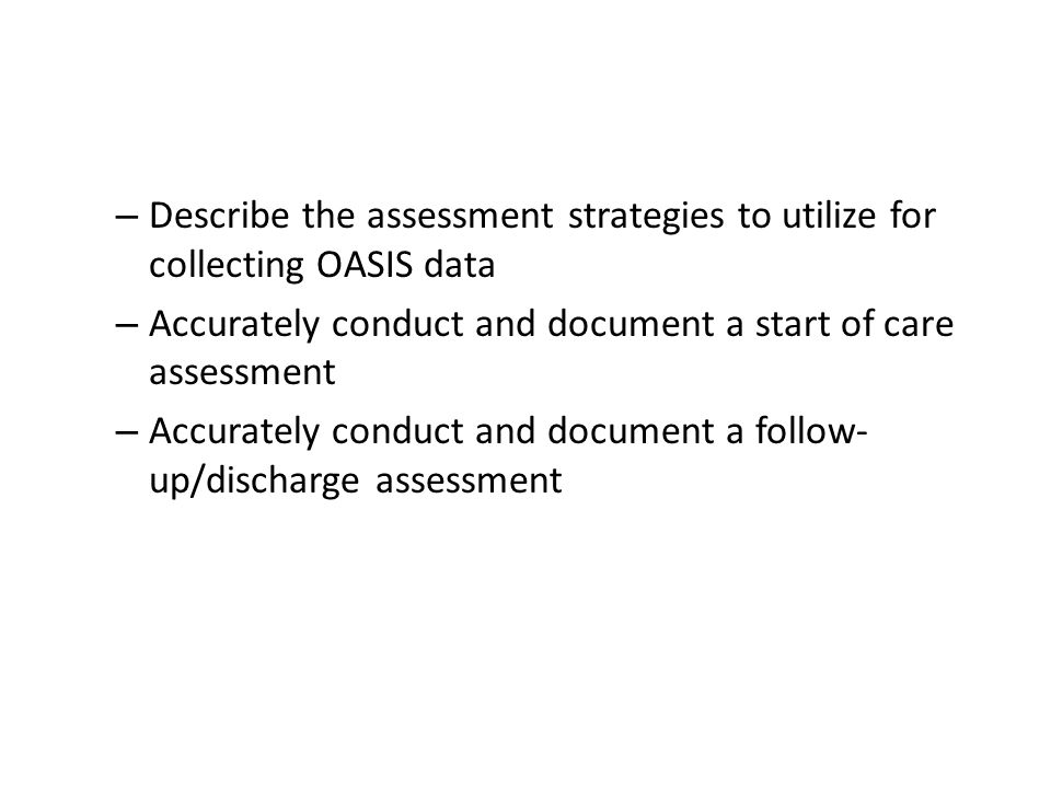 – Describe the assessment strategies to utilize for collecting OASIS data – Accurately conduct and document a start of care assessment – Accurately co