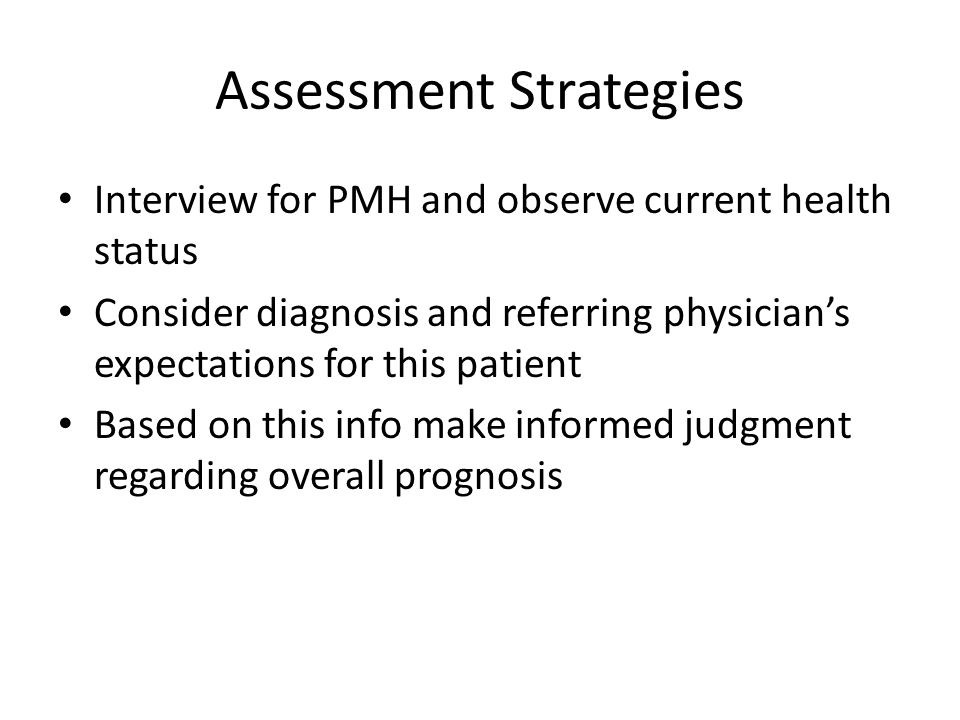 Assessment Strategies Interview for PMH and observe current health status Consider diagnosis and referring physicians expectations for this patient Ba