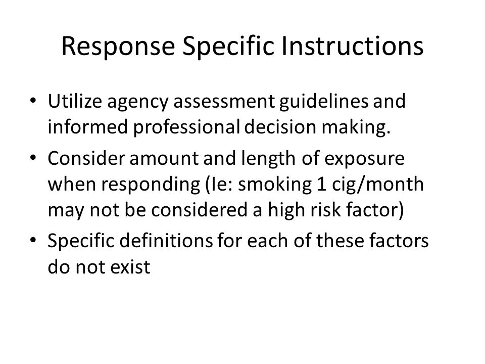 Response Specific Instructions Utilize agency assessment guidelines and informed professional decision making. Consider amount and length of exposure