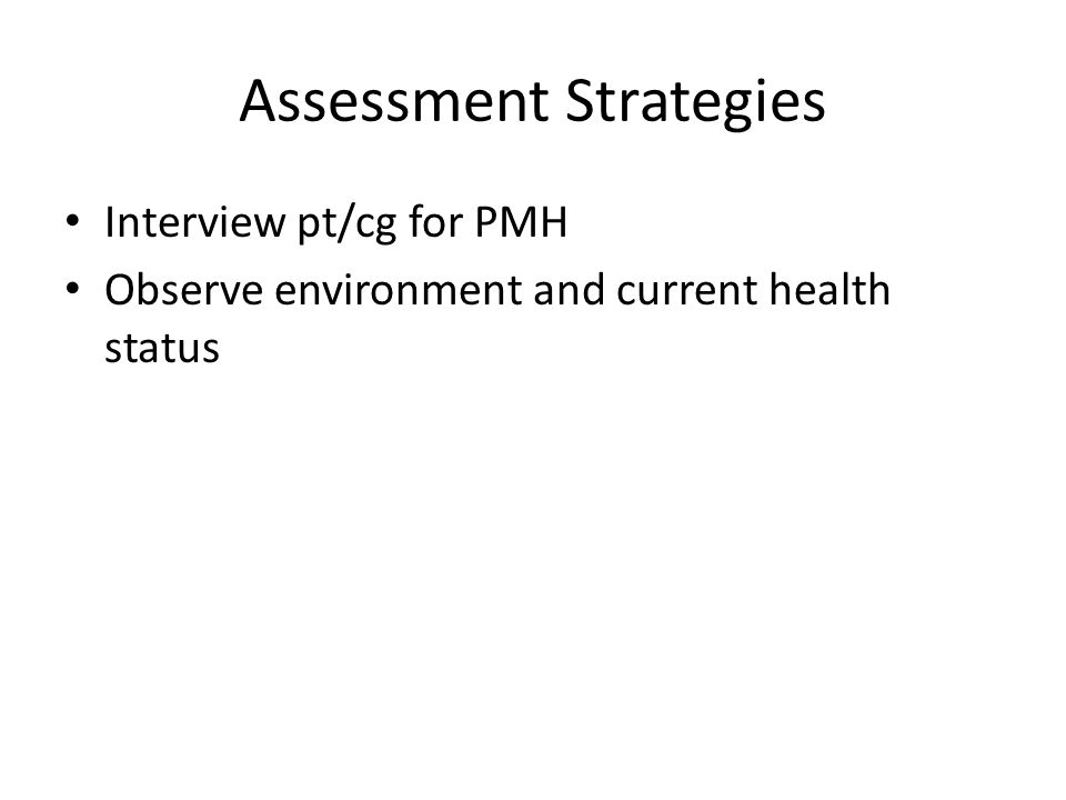Assessment Strategies Interview pt/cg for PMH Observe environment and current health status