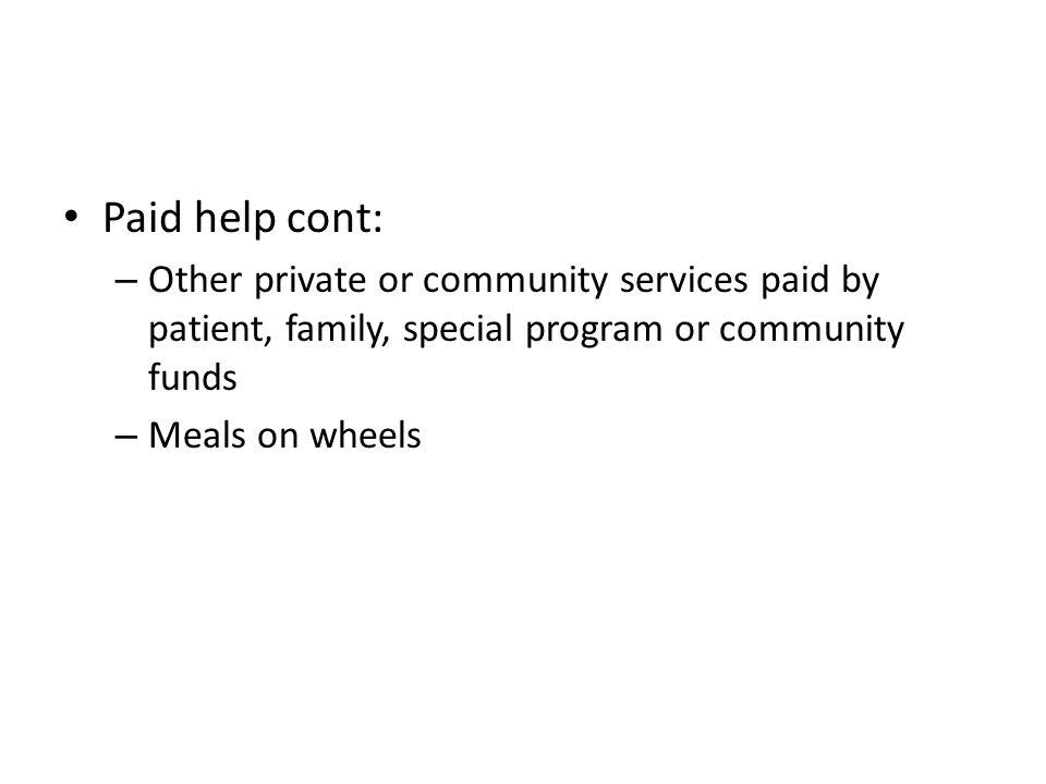 Paid help cont: – Other private or community services paid by patient, family, special program or community funds – Meals on wheels