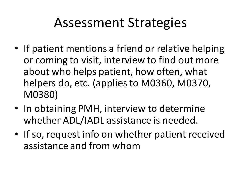 Assessment Strategies If patient mentions a friend or relative helping or coming to visit, interview to find out more about who helps patient, how oft