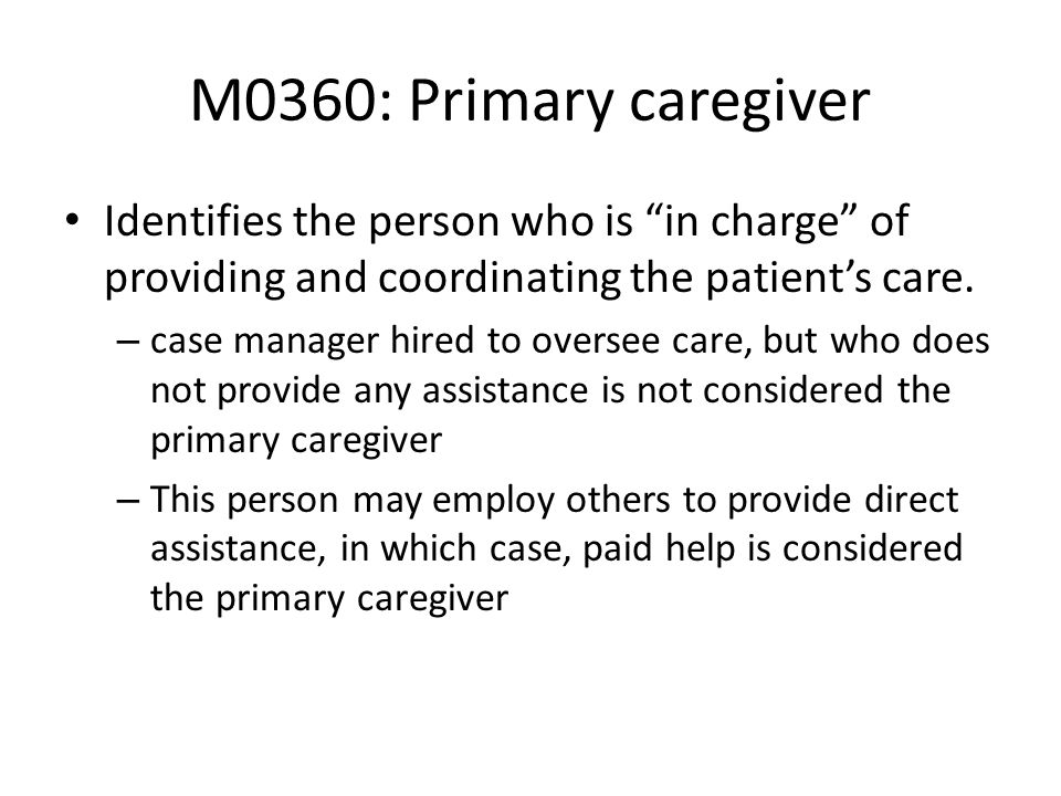 M0360: Primary caregiver Identifies the person who is in charge of providing and coordinating the patients care. – case manager hired to oversee care,