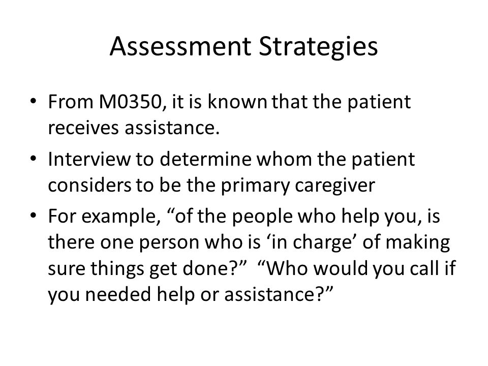 Assessment Strategies From M0350, it is known that the patient receives assistance. Interview to determine whom the patient considers to be the primar