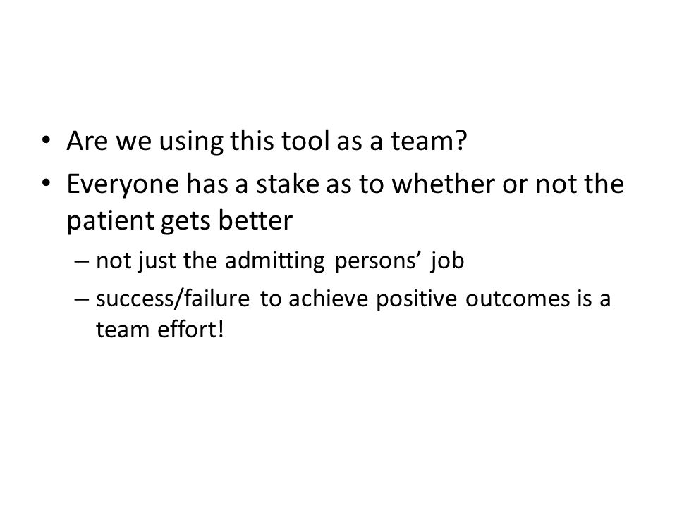Are we using this tool as a team? Everyone has a stake as to whether or not the patient gets better – not just the admitting persons job – success/fai