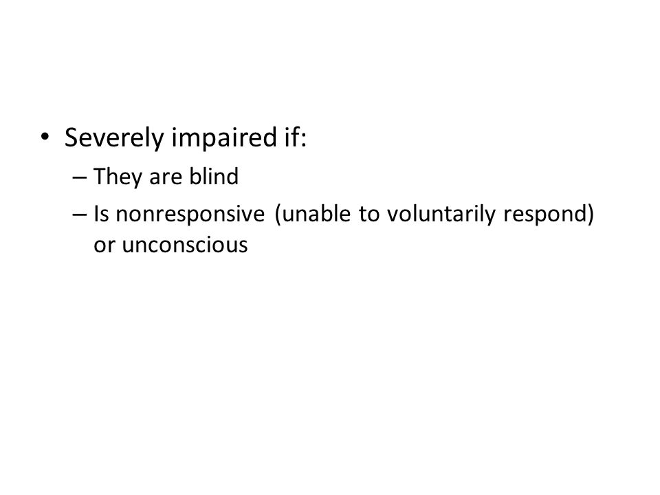 Severely impaired if: – They are blind – Is nonresponsive (unable to voluntarily respond) or unconscious
