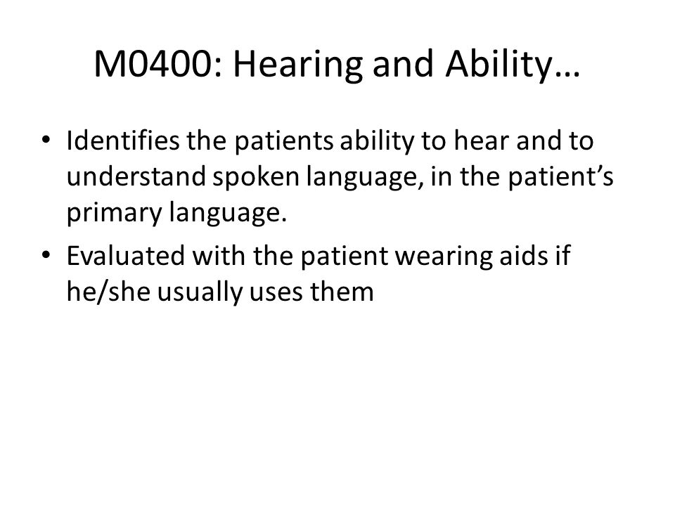 M0400: Hearing and Ability… Identifies the patients ability to hear and to understand spoken language, in the patients primary language. Evaluated wit