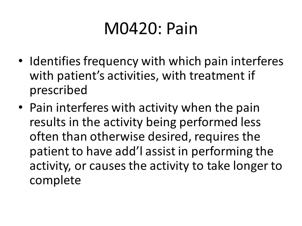 M0420: Pain Identifies frequency with which pain interferes with patients activities, with treatment if prescribed Pain interferes with activity when