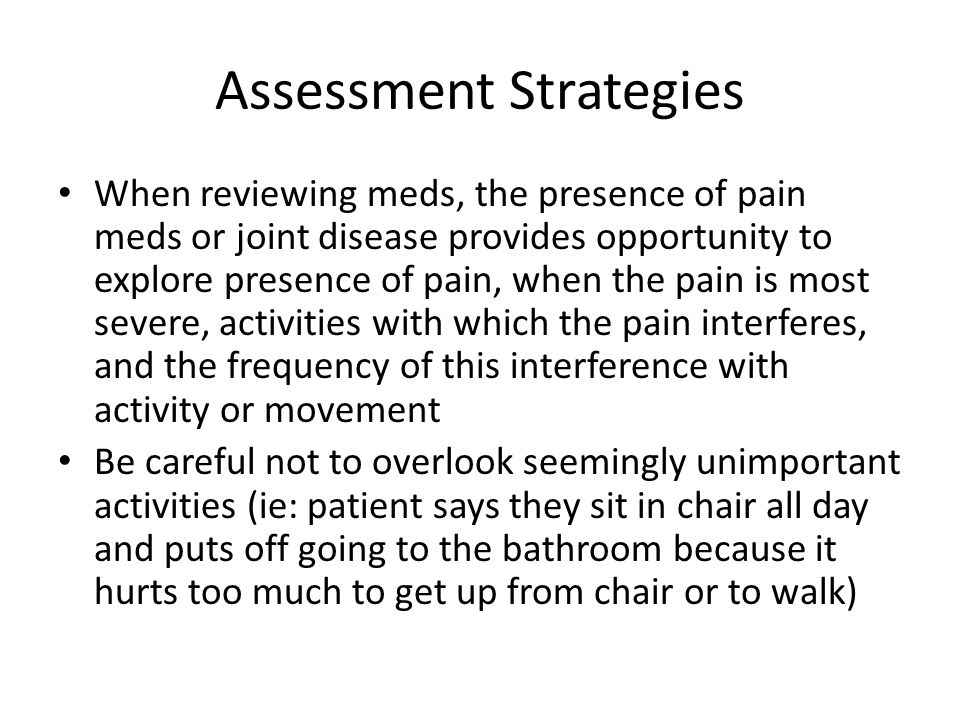 Assessment Strategies When reviewing meds, the presence of pain meds or joint disease provides opportunity to explore presence of pain, when the pain