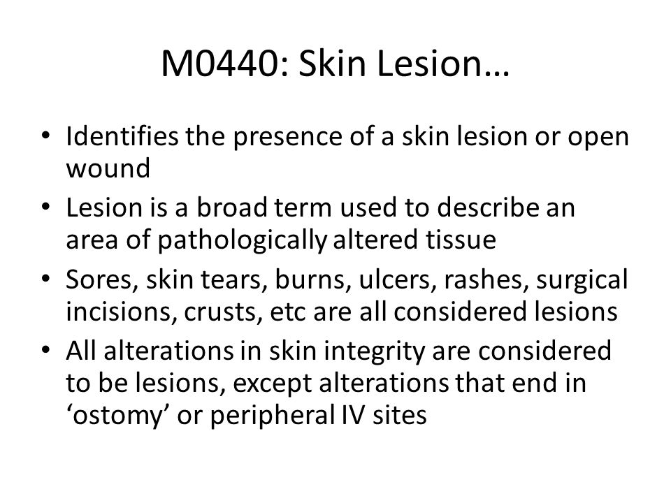 M0440: Skin Lesion… Identifies the presence of a skin lesion or open wound Lesion is a broad term used to describe an area of pathologically altered t
