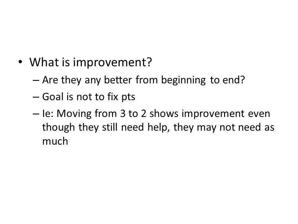 What is improvement? – Are they any better from beginning to end? – Goal is not to fix pts – Ie: Moving from 3 to 2 shows improvement even though they