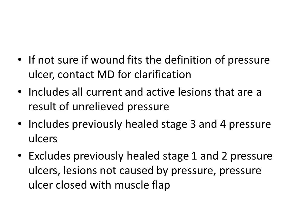 If not sure if wound fits the definition of pressure ulcer, contact MD for clarification Includes all current and active lesions that are a result of