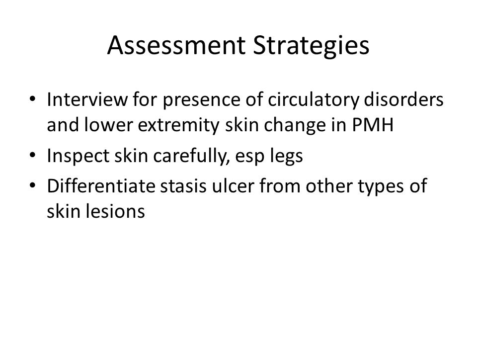 Assessment Strategies Interview for presence of circulatory disorders and lower extremity skin change in PMH Inspect skin carefully, esp legs Differen