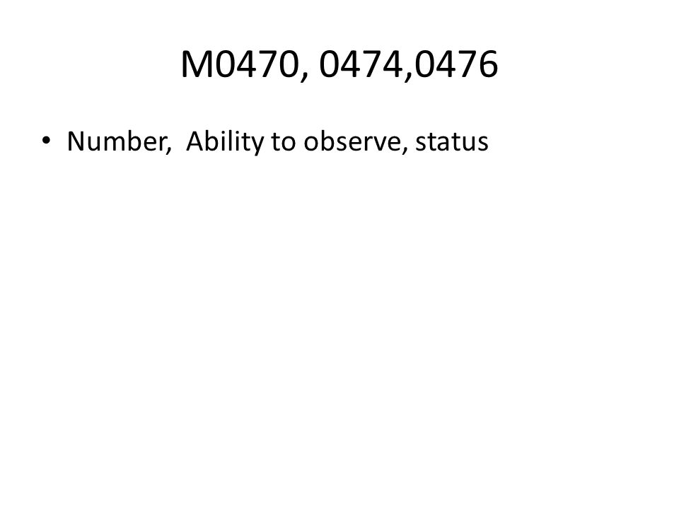 M0470, 0474,0476 Number, Ability to observe, status