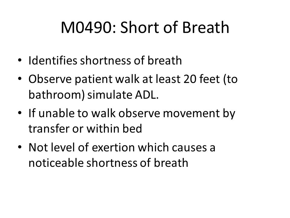 M0490: Short of Breath Identifies shortness of breath Observe patient walk at least 20 feet (to bathroom) simulate ADL. If unable to walk observe move